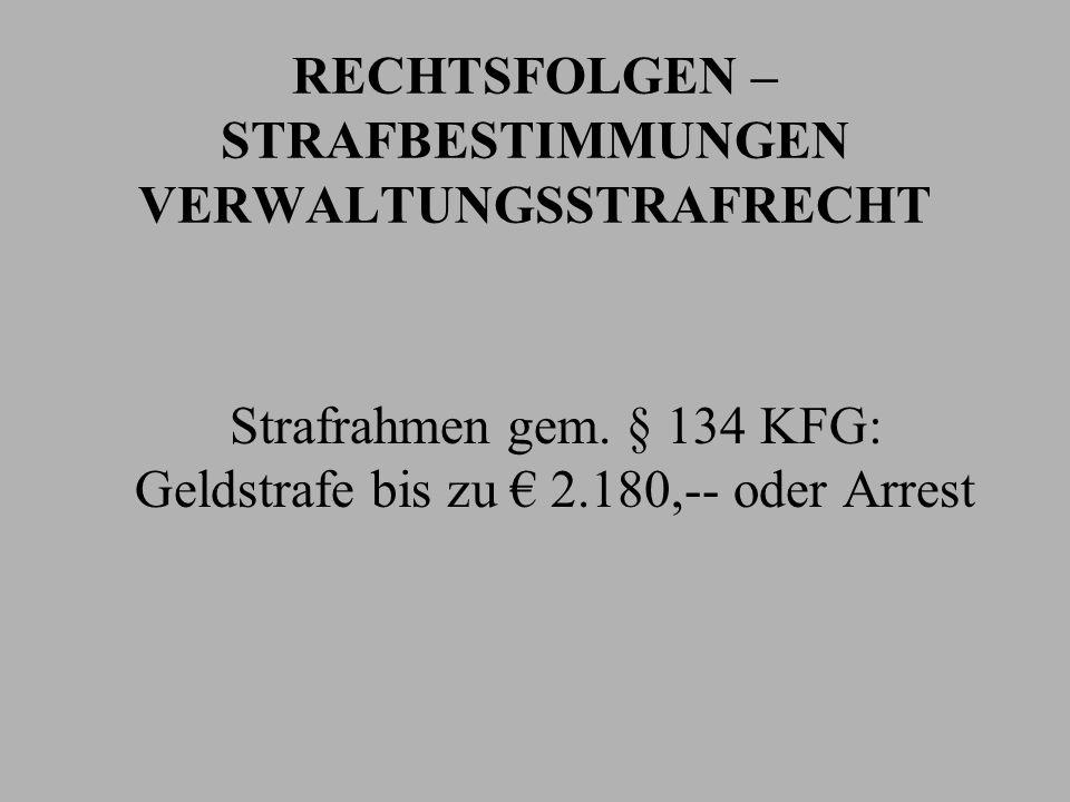 RECHTSFOLGEN – STRAFBESTIMMUNGEN VERWALTUNGSSTRAFRECHT Strafrahmen gem. § 134 KFG: Geldstrafe bis zu 2.180,-- oder Arrest