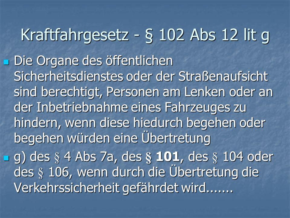 Kraftfahrgesetz - § 102 Abs 12 lit g Die Organe des öffentlichen Sicherheitsdienstes oder der Straßenaufsicht sind berechtigt, Personen am Lenken oder
