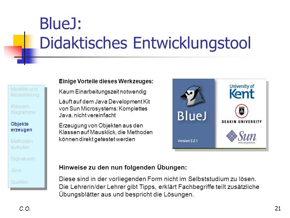 21 BlueJ: Didaktisches Entwicklungstool C.O. Einige Vorteile dieses Werkzeuges: Kaum Einarbeitungszeit notwendig Läuft auf dem Java Development Kit vo