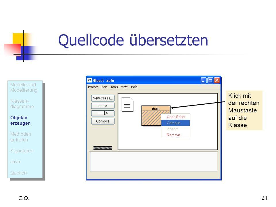 24 Quellcode übersetzten C.O. Klick mit der rechten Maustaste auf die Klasse Modelle und Modellierung Klassen- diagramme Objekte erzeugen Methoden auf