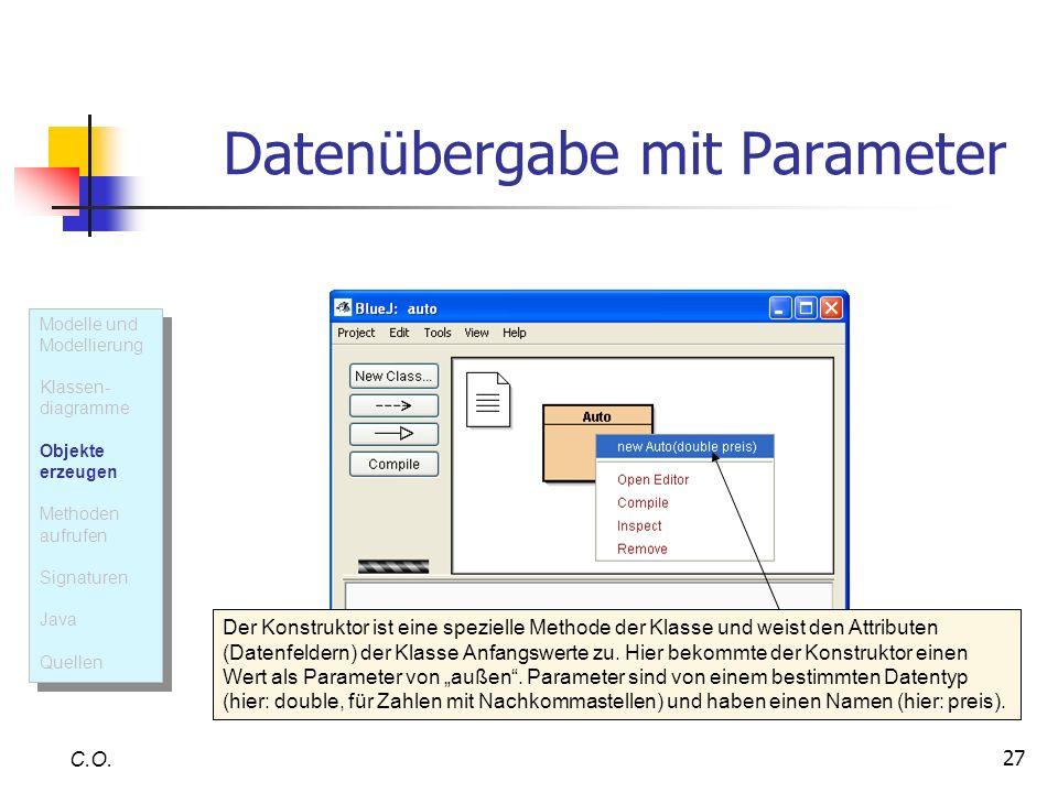 27 Datenübergabe mit Parameter C.O. Der Konstruktor ist eine spezielle Methode der Klasse und weist den Attributen (Datenfeldern) der Klasse Anfangswe