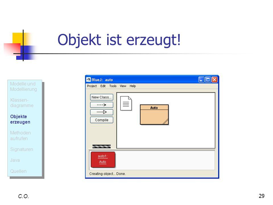29 Objekt ist erzeugt! C.O. Modelle und Modellierung Klassen- diagramme Objekte erzeugen Methoden aufrufen Signaturen Java Quellen Modelle und Modelli