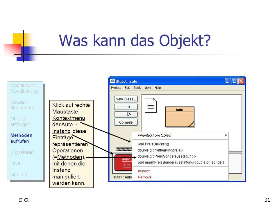 31 Was kann das Objekt? C.O. Klick auf rechte Maustaste: Kontextmenü der Auto - Instanz, diese Einträge repräsentieren Operationen (=Methoden), mit de
