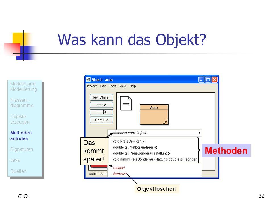 32 Was kann das Objekt? C.O. Methoden Objekt löschen Das kommt später! Modelle und Modellierung Klassen- diagramme Objekte erzeugen Methoden aufrufen