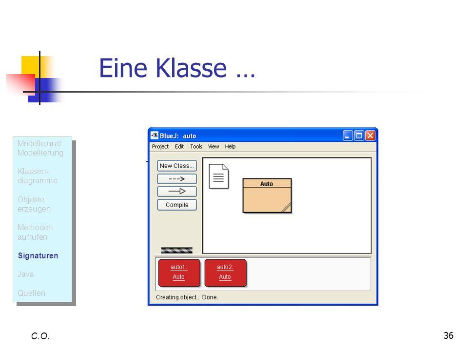 36 Eine Klasse … C.O. Modelle und Modellierung Klassen- diagramme Objekte erzeugen Methoden aufrufen Signaturen Java Quellen Modelle und Modellierung