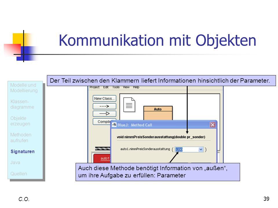 39 Kommunikation mit Objekten C.O. Auch diese Methode benötigt Information von außen, um ihre Aufgabe zu erfüllen: Parameter Der Teil zwischen den Kla