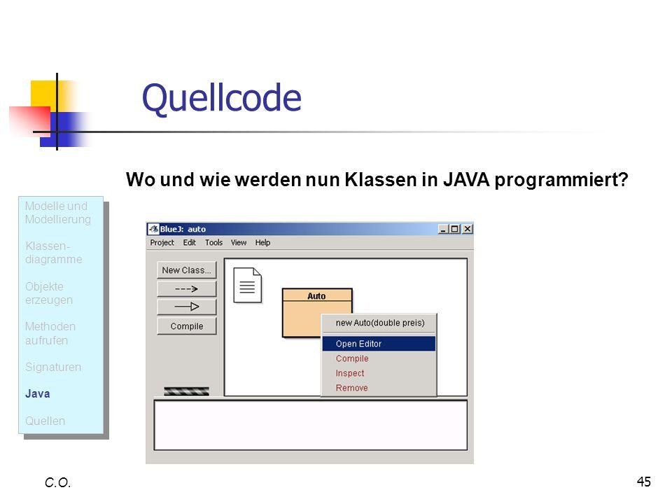 45 Quellcode C.O. Wo und wie werden nun Klassen in JAVA programmiert? Modelle und Modellierung Klassen- diagramme Objekte erzeugen Methoden aufrufen S