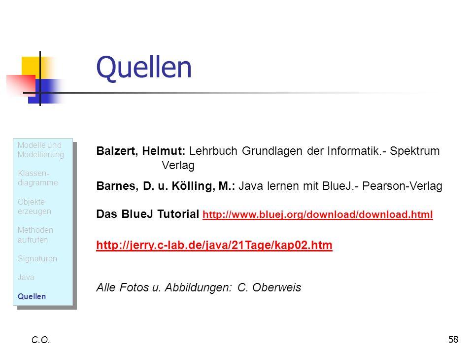 58 Quellen C.O. Balzert, Helmut: Lehrbuch Grundlagen der Informatik.- Spektrum Verlag Barnes, D. u. Kölling, M.: Java lernen mit BlueJ.- Pearson-Verla