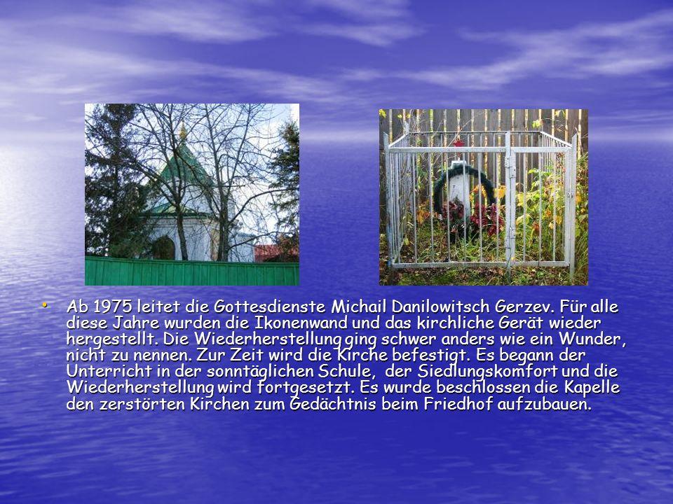 Ab 1975 leitet die Gottesdienste Michail Danilowitsch Gerzev. Für alle diese Jahre wurden die Ikonenwand und das kirchliche Gerät wieder hergestellt.