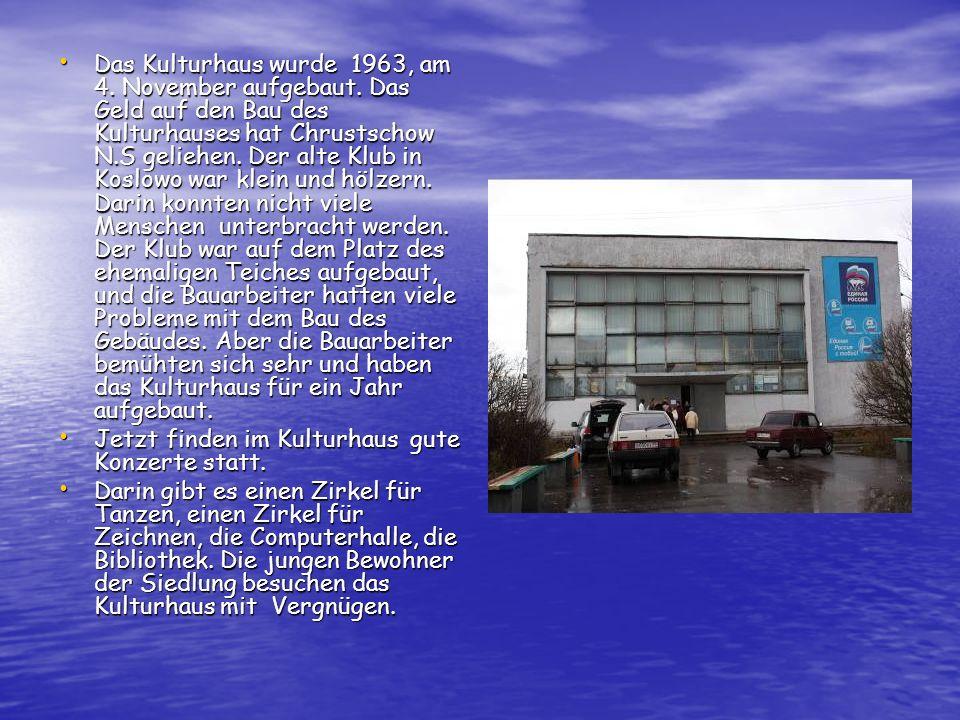 Das Kulturhaus wurde 1963, am 4. November aufgebaut. Das Geld auf den Bau des Kulturhauses hat Chrustschow N.S geliehen. Der alte Klub in Koslowo war