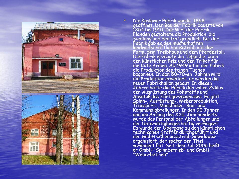 Die Koslower Fabrik wurde 1858 geöffnet. Der Bau der Fabrik dauerte von 1854 bis 1910. Der Wirt der Fabrik Flanden gestaltete die Produktion, die Sied