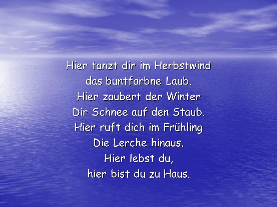Hier tanzt dir im Herbstwind das buntfarbne Laub. Hier zaubert der Winter Dir Schnee auf den Staub. Hier ruft dich im Frühling Die Lerche hinaus. Hier