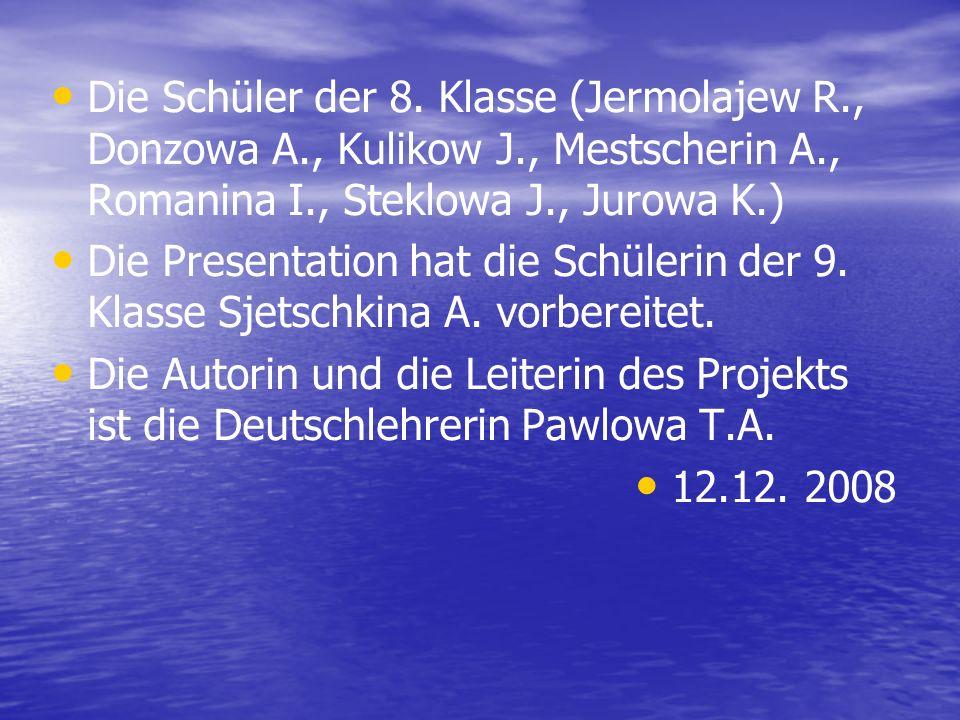 Die Schüler der 8. Klasse (Jermolajew R., Donzowa A., Kulikow J., Mestscherin A., Romanina I., Steklowa J., Jurowa K.) Die Presentation hat die Schüle