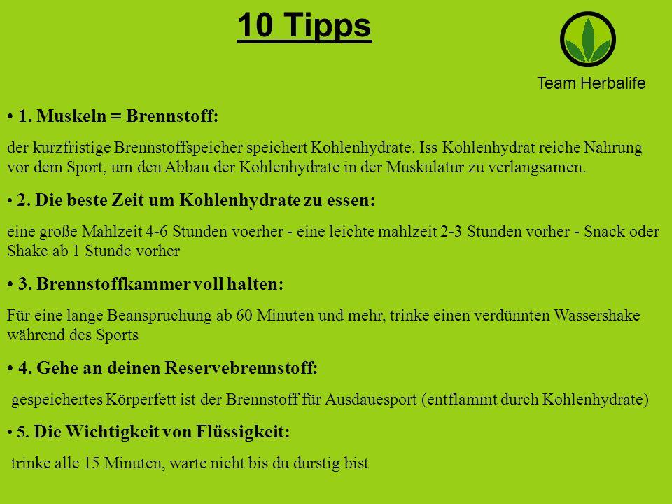 Team Herbalife 10 Tipps. 1. Muskeln = Brennstoff: der kurzfristige Brennstoffspeicher speichert Kohlenhydrate. Iss Kohlenhydrat reiche Nahrung vor dem