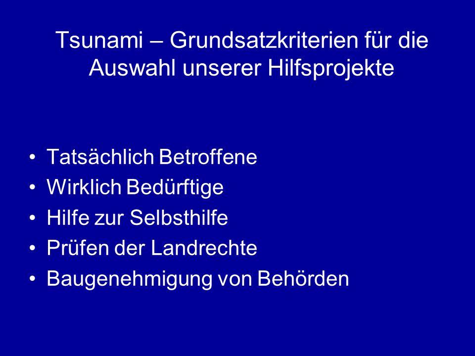 Tsunami – Grundsatzkriterien für die Auswahl unserer Hilfsprojekte Tatsächlich Betroffene Wirklich Bedürftige Hilfe zur Selbsthilfe Prüfen der Landrechte Baugenehmigung von Behörden