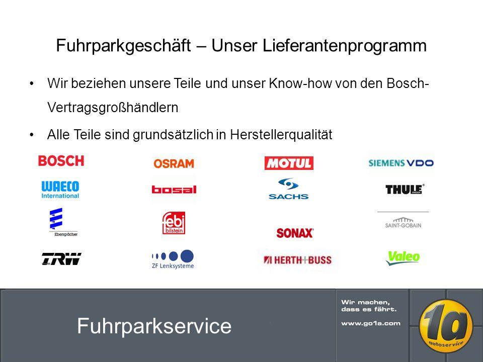Fuhrparkgeschäft – Unser Lieferantenprogramm Wir beziehen unsere Teile und unser Know-how von den Bosch- Vertragsgroßhändlern Alle Teile sind grundsätzlich in Herstellerqualität Fuhrparkservice