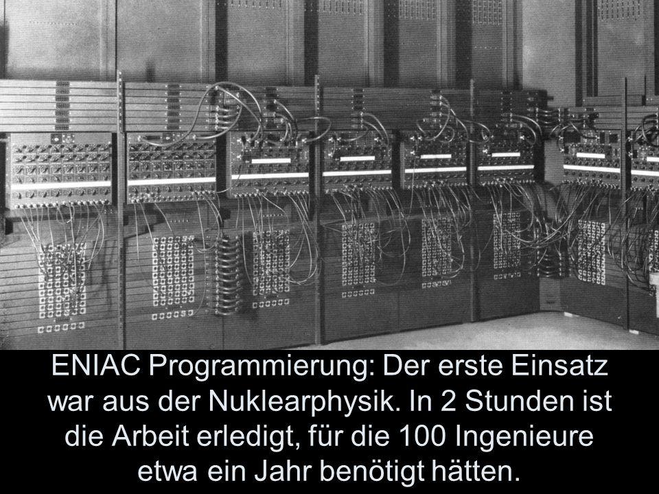 ENIAC Programmierung: Der erste Einsatz war aus der Nuklearphysik. In 2 Stunden ist die Arbeit erledigt, für die 100 Ingenieure etwa ein Jahr benötigt