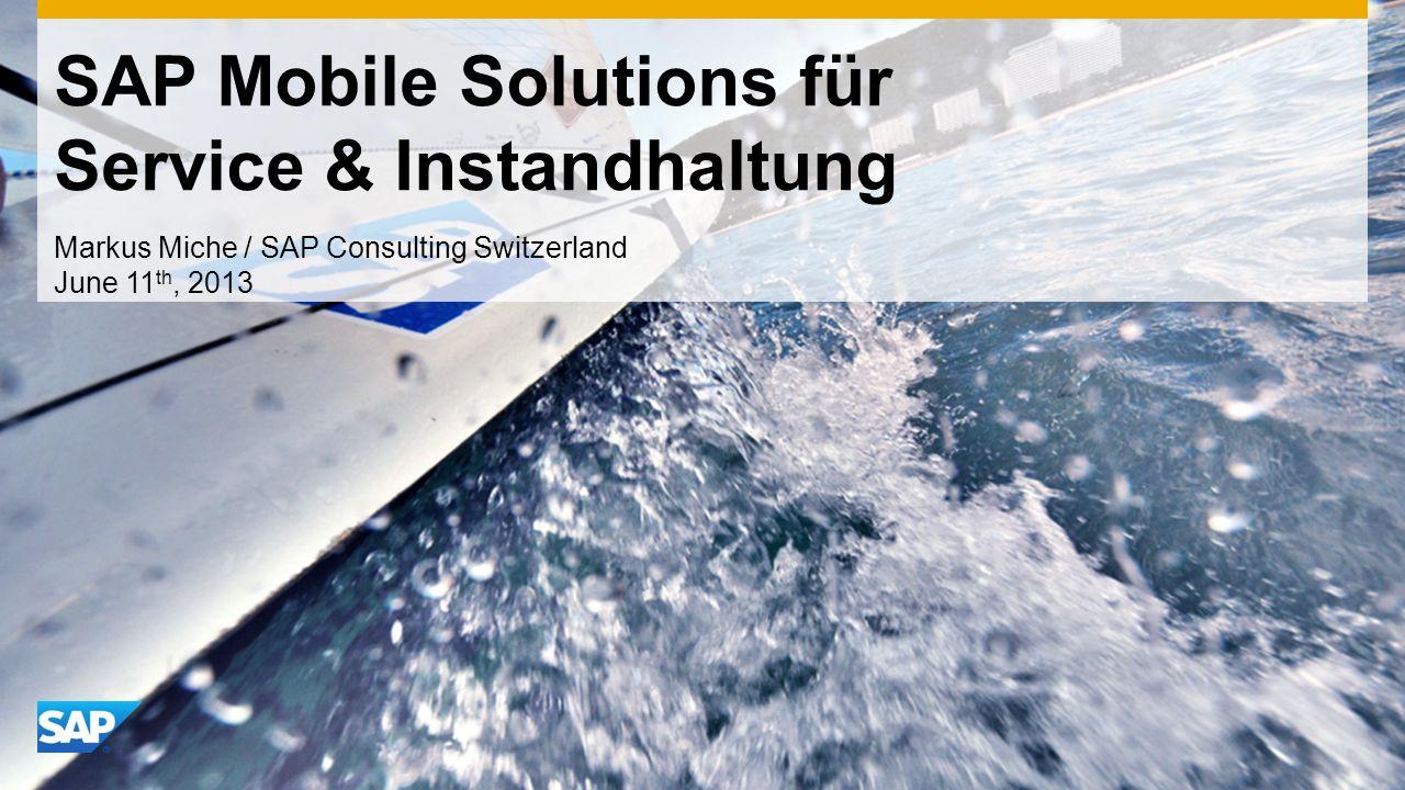 SAP Mobile Solutions für Service & Instandhaltung Markus Miche / SAP Consulting Switzerland June 11 th, 2013