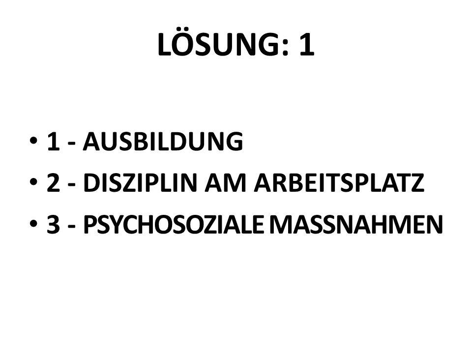 LÖSUNG: 1 1 - AUSBILDUNG 2 - DISZIPLIN AM ARBEITSPLATZ 3 - PSYCHOSOZIALE MASSNAHMEN