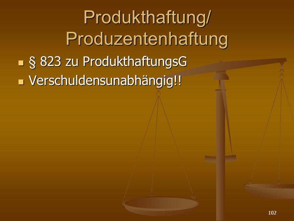 Produkthaftung/ Produzentenhaftung § 823 zu ProdukthaftungsG § 823 zu ProdukthaftungsG Verschuldensunabhängig!! Verschuldensunabhängig!! 102