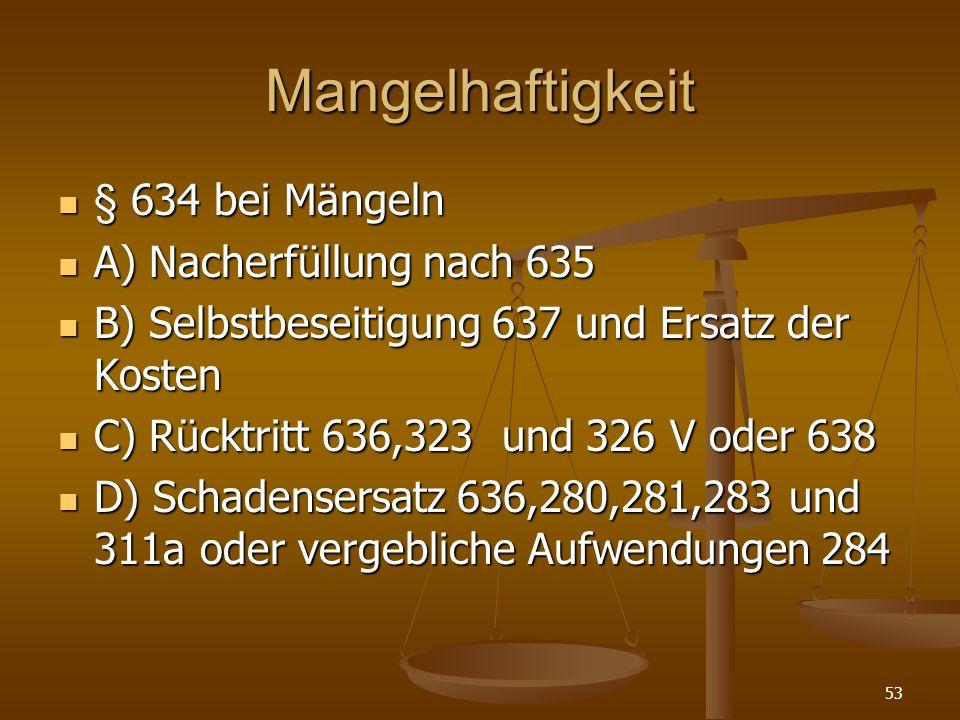 Mangelhaftigkeit § 634 bei Mängeln § 634 bei Mängeln A) Nacherfüllung nach 635 A) Nacherfüllung nach 635 B) Selbstbeseitigung 637 und Ersatz der Koste