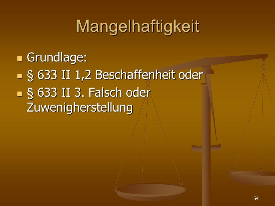 Mangelhaftigkeit Grundlage: Grundlage: § 633 II 1,2 Beschaffenheit oder § 633 II 1,2 Beschaffenheit oder § 633 II 3. Falsch oder Zuwenigherstellung §