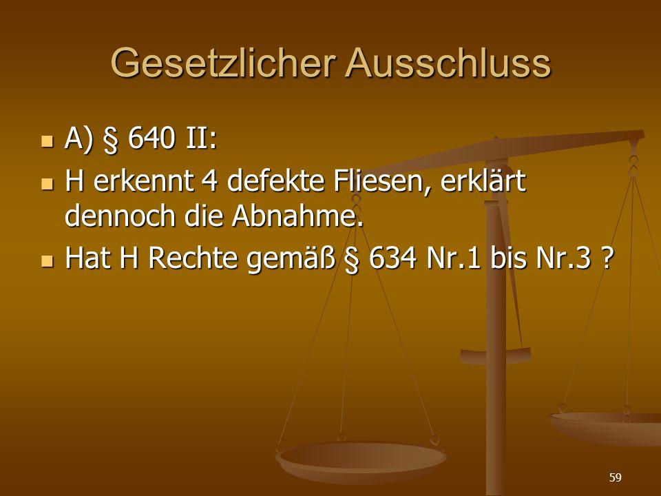 Gesetzlicher Ausschluss A) § 640 II: A) § 640 II: H erkennt 4 defekte Fliesen, erklärt dennoch die Abnahme. H erkennt 4 defekte Fliesen, erklärt denno