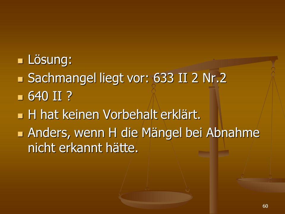 Lösung: Lösung: Sachmangel liegt vor: 633 II 2 Nr.2 Sachmangel liegt vor: 633 II 2 Nr.2 640 II ? 640 II ? H hat keinen Vorbehalt erklärt. H hat keinen