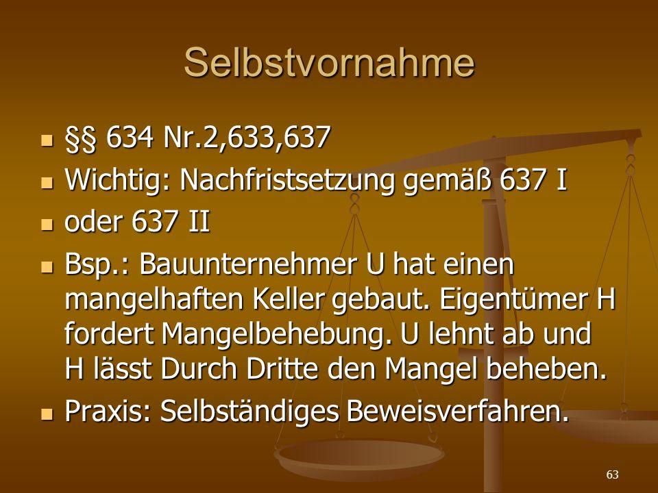 Selbstvornahme §§ 634 Nr.2,633,637 §§ 634 Nr.2,633,637 Wichtig: Nachfristsetzung gemäß 637 I Wichtig: Nachfristsetzung gemäß 637 I oder 637 II oder 63