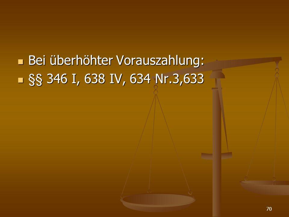 Bei überhöhter Vorauszahlung: Bei überhöhter Vorauszahlung: §§ 346 I, 638 IV, 634 Nr.3,633 §§ 346 I, 638 IV, 634 Nr.3,633 70