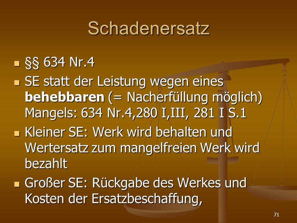 Schadenersatz §§ 634 Nr.4 §§ 634 Nr.4 SE statt der Leistung wegen eines behebbaren (= Nacherfüllung möglich) Mangels: 634 Nr.4,280 I,III, 281 I S.1 SE