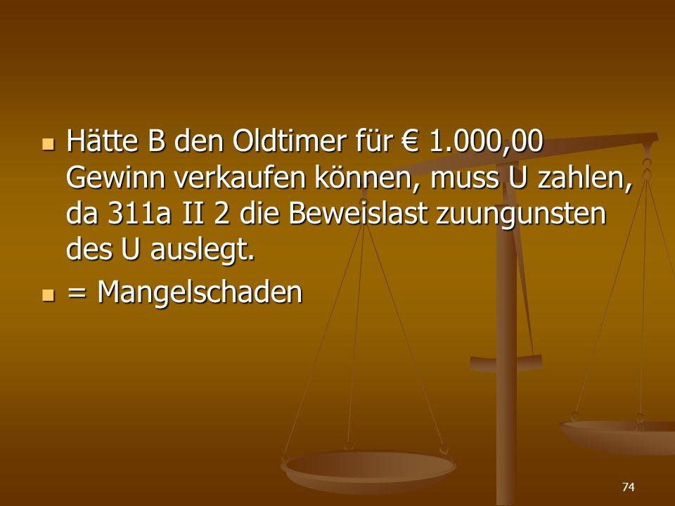 Hätte B den Oldtimer für 1.000,00 Gewinn verkaufen können, muss U zahlen, da 311a II 2 die Beweislast zuungunsten des U auslegt. Hätte B den Oldtimer