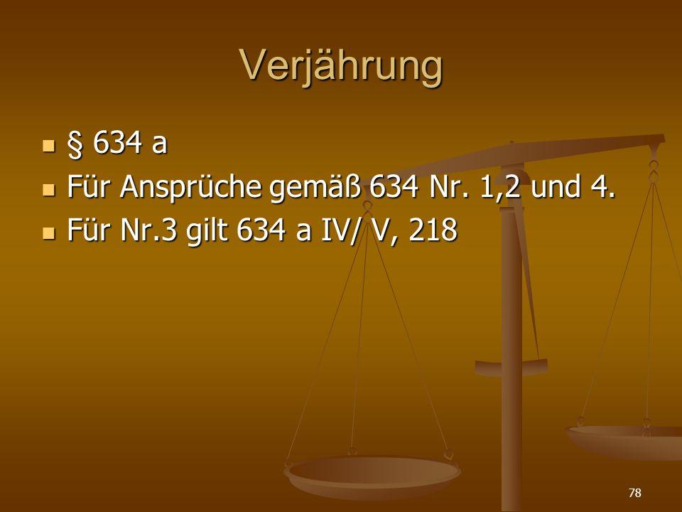 Verjährung § 634 a § 634 a Für Ansprüche gemäß 634 Nr. 1,2 und 4. Für Ansprüche gemäß 634 Nr. 1,2 und 4. Für Nr.3 gilt 634 a IV/ V, 218 Für Nr.3 gilt