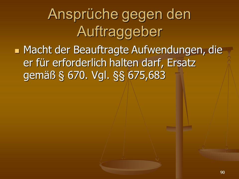 Ansprüche gegen den Auftraggeber Macht der Beauftragte Aufwendungen, die er für erforderlich halten darf, Ersatz gemäß § 670. Vgl. §§ 675,683 Macht de