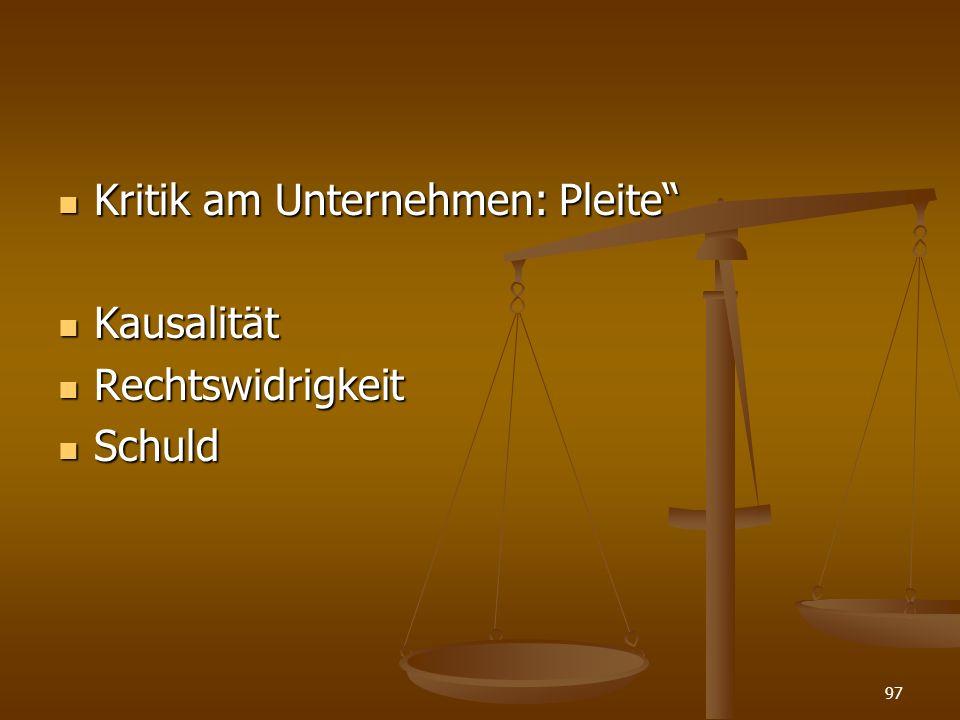 Kritik am Unternehmen: Pleite Kritik am Unternehmen: Pleite Kausalität Kausalität Rechtswidrigkeit Rechtswidrigkeit Schuld Schuld 97