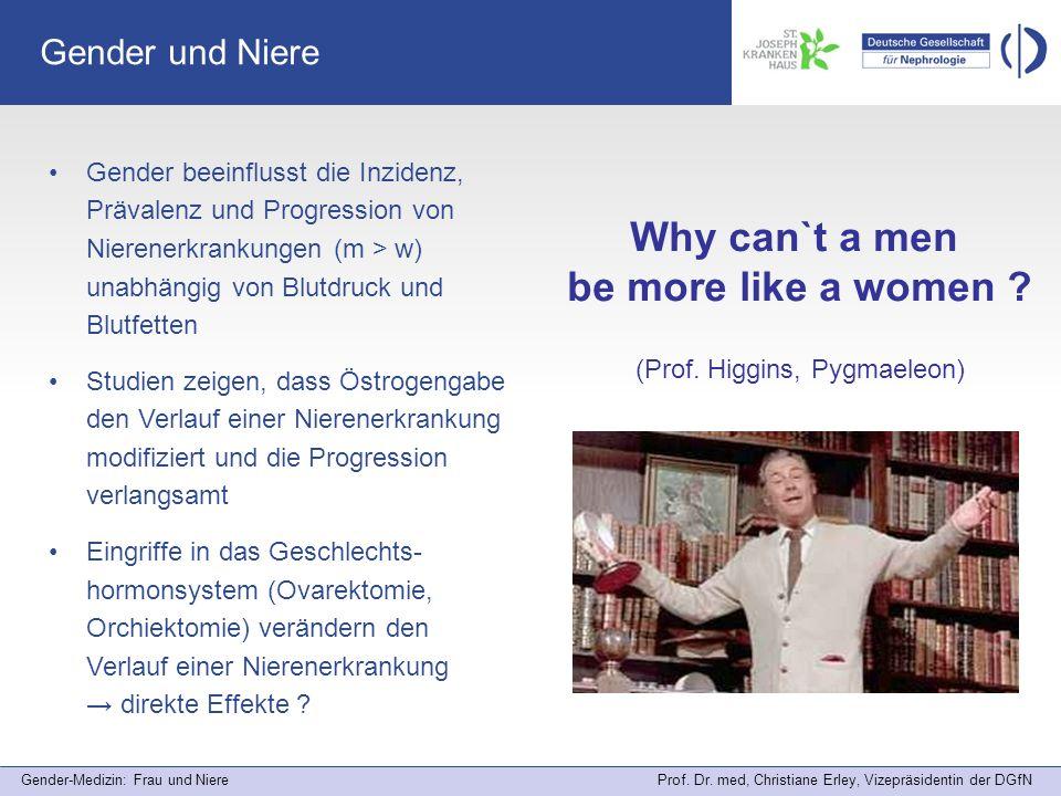 Gender-Medizin: Frau und Niere Prof. Dr. med, Christiane Erley, Vizepräsidentin der DGfN Gender und Niere Why can`t a men be more like a women ? (Prof