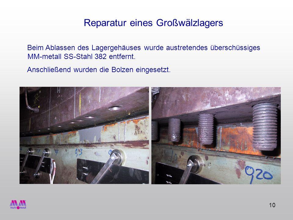 10 Reparatur eines Großwälzlagers Beim Ablassen des Lagergehäuses wurde austretendes überschüssiges MM-metall SS-Stahl 382 entfernt. Anschließend wurd