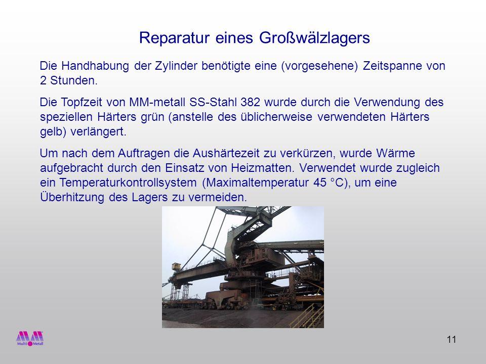 11 Reparatur eines Großwälzlagers Die Handhabung der Zylinder benötigte eine (vorgesehene) Zeitspanne von 2 Stunden. Die Topfzeit von MM-metall SS-Sta