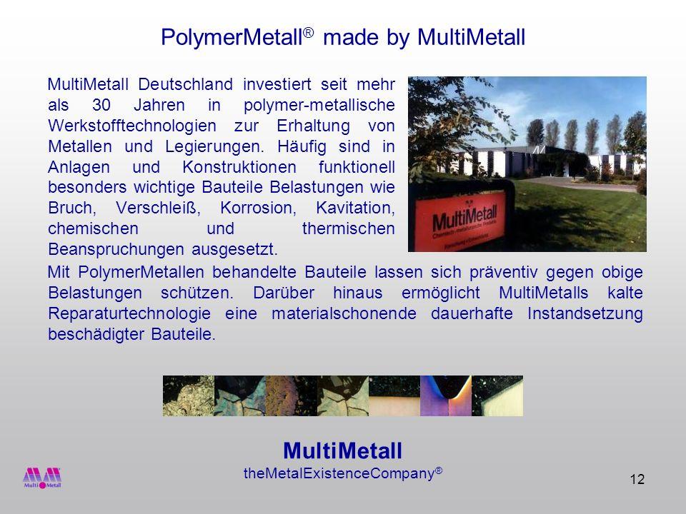 12 PolymerMetall ® made by MultiMetall MultiMetall Deutschland investiert seit mehr als 30 Jahren in polymer-metallische Werkstofftechnologien zur Erh