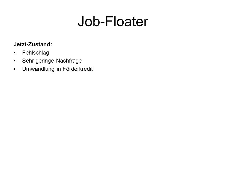 Jetzt-Zustand: Fehlschlag Sehr geringe Nachfrage Umwandlung in Förderkredit Job-Floater