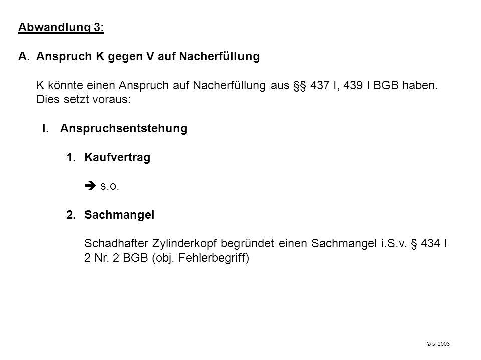 Abwandlung 3: A.Anspruch K gegen V auf Nacherfüllung K könnte einen Anspruch auf Nacherfüllung aus §§ 437 I, 439 I BGB haben. Dies setzt voraus: I.Ans