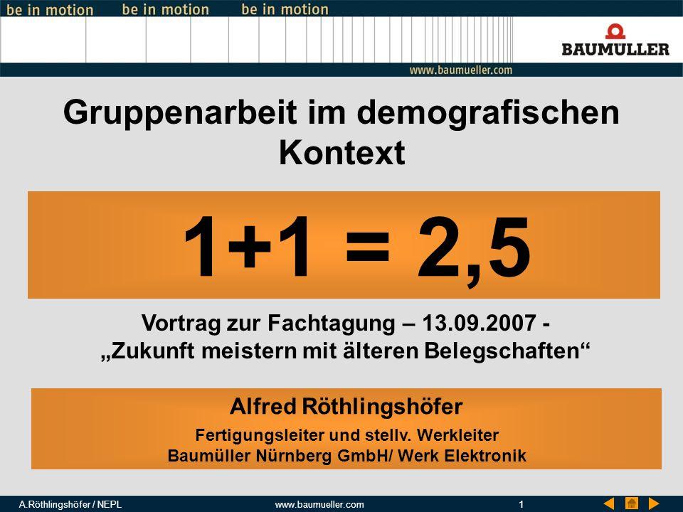 A.Röthlingshöfer / NEPLwww.baumueller.com1 Gruppenarbeit im demografischen Kontext Alfred Röthlingshöfer Fertigungsleiter und stellv. Werkleiter Baumü
