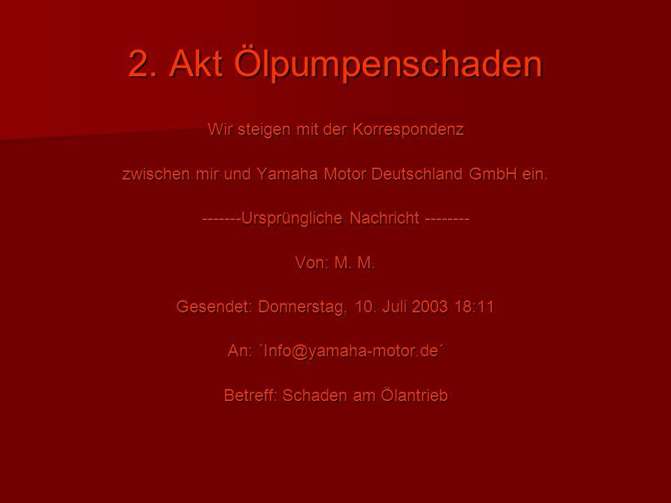 2. Akt Ölpumpenschaden Wir steigen mit der Korrespondenz zwischen mir und Yamaha Motor Deutschland GmbH ein. -------Ursprüngliche Nachricht -------- V