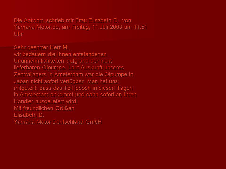 Die Antwort, schrieb mir Frau Elisabeth D., von Yamaha Motor.de, am Freitag, 11.Juli 2003 um 11:51 Uhr Sehr geehrter Herr M., wir bedauern die Ihnen entstandenen Unannehmlichkeiten aufgrund der nicht lieferbaren Ölpumpe.
