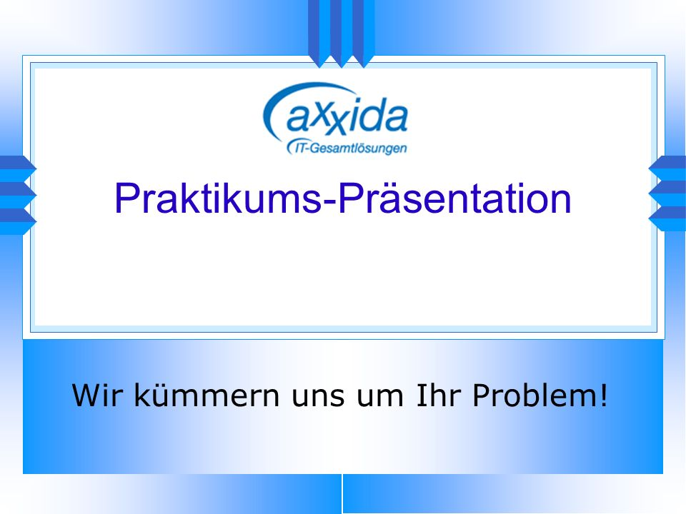 Praktikums-Präsentation Wir kümmern uns um Ihr Problem!