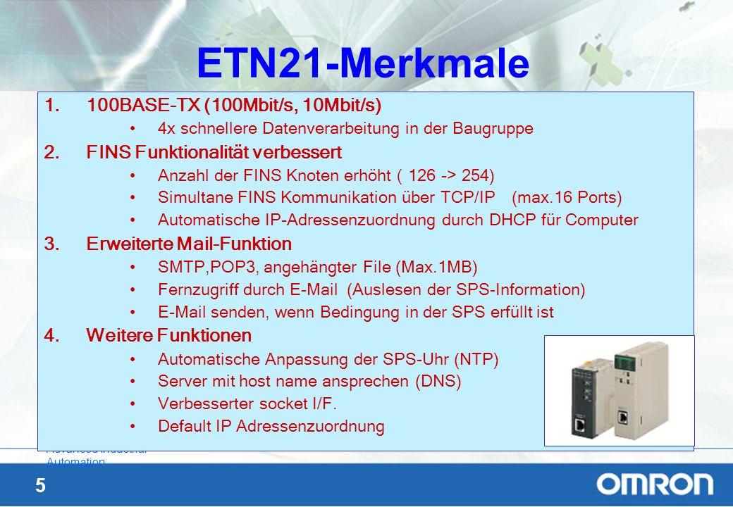 36 Advanced Industrial Automation Servernamen Die Computernamen bestehen aus 2 Teilen: -Host-Name -Domain-Name -Der Hostname ist immer der linke Teil bis zum Punkt: -denb5380 -Der Domainname gilt für das ganze Netz: -eu.omron.com -Mein Computer heißt also: denb5380.eu.omron.com In der ETN21 kann man für den SMTP und den POP3- Server Hostnamen anstatt fester IP-Adressen vorgeben, z.B.: -smtp.eu.omron.com -dens001.eu.omron.com