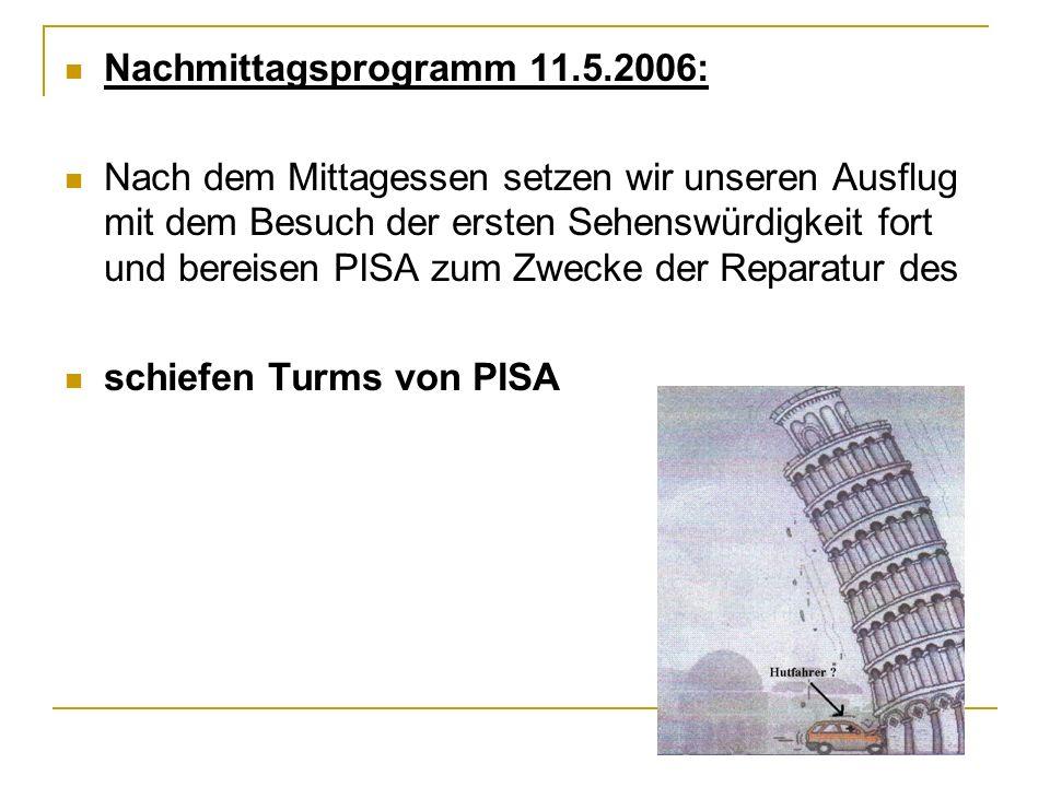 Nachmittagsprogramm 11.5.2006: Nach dem Mittagessen setzen wir unseren Ausflug mit dem Besuch der ersten Sehenswürdigkeit fort und bereisen PISA zum Zwecke der Reparatur des schiefen Turms von PISA