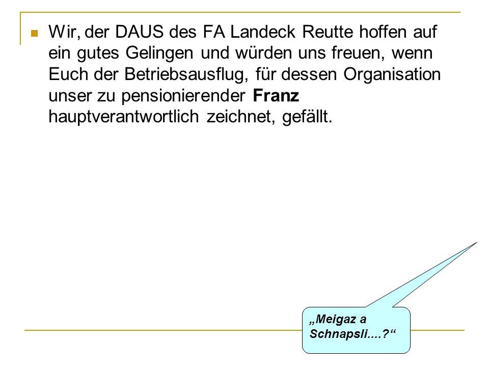 Wir, der DAUS des FA Landeck Reutte hoffen auf ein gutes Gelingen und würden uns freuen, wenn Euch der Betriebsausflug, für dessen Organisation unser zu pensionierender Franz hauptverantwortlich zeichnet, gefällt.