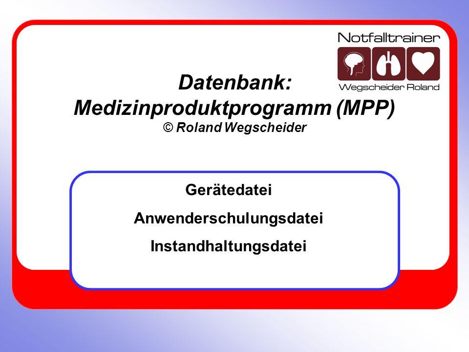 Datenbank: Medizinproduktprogramm (MPP) © Roland Wegscheider Gerätedatei Anwenderschulungsdatei Instandhaltungsdatei