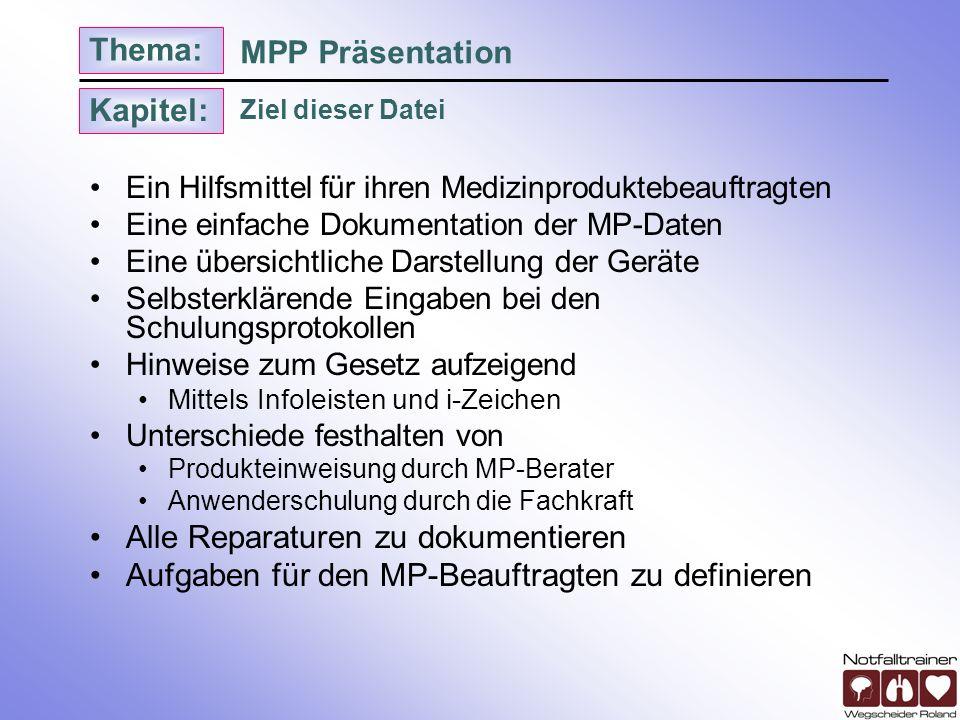 Kapitel: Thema: Ziel dieser Datei MPP Präsentation Ein Hilfsmittel für ihren Medizinproduktebeauftragten Eine einfache Dokumentation der MP-Daten Eine